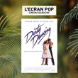 L'ECRAN POP - DIRTY DANCING